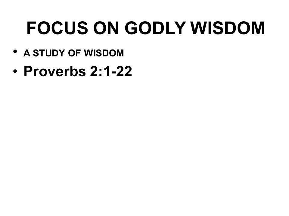 FOCUS ON GODLY WISDOM A STUDY OF WISDOM Proverbs 2:1-22