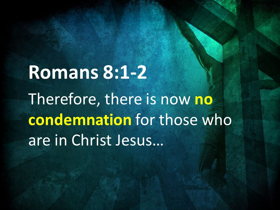 Romans 8:1-2 Therefore, there is now no condemnation for those who are in Christ Jesus…