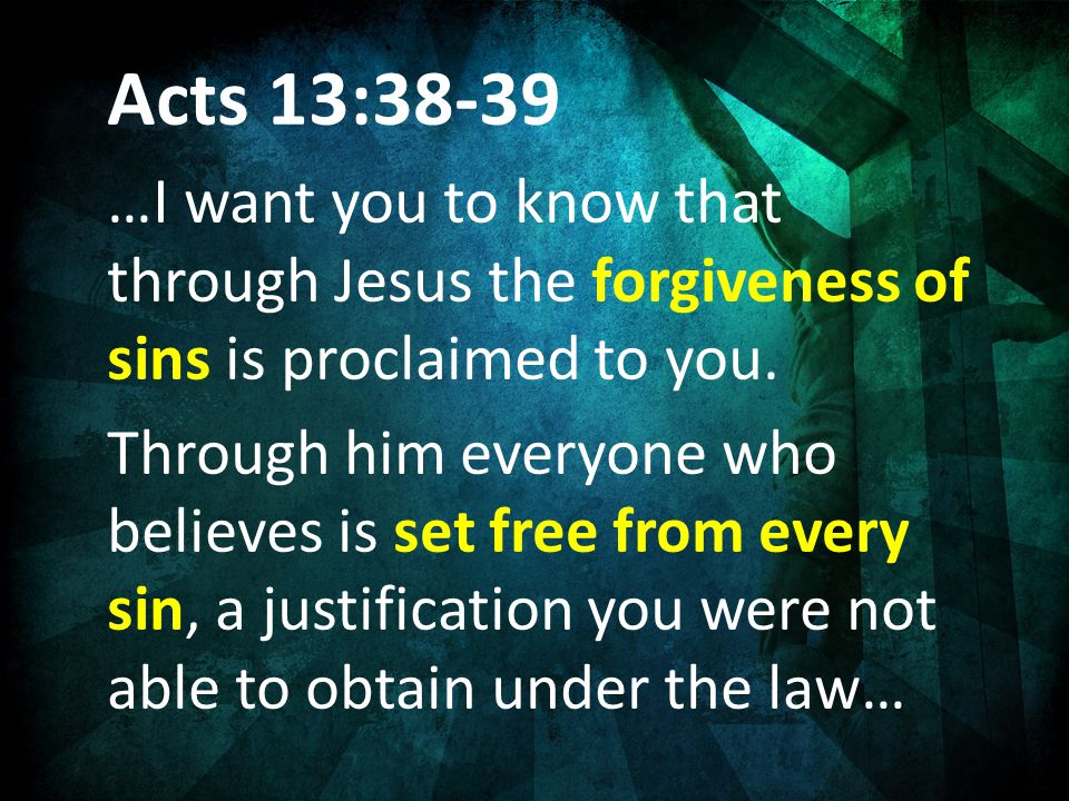 Acts 13:38-39 …I want you to know that through Jesus the forgiveness of sins is proclaimed to you.