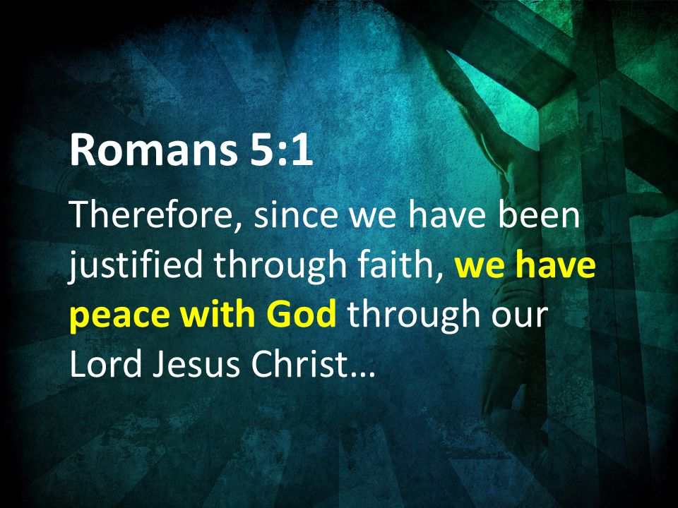 Romans 5:1 Therefore, since we have been justified through faith, we have peace with God through our Lord Jesus Christ…