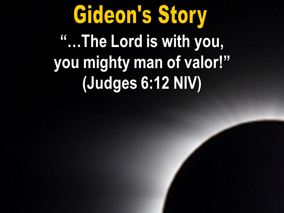 …The Lord is with you, you mighty man of valor! (Judges 6:12 NIV)