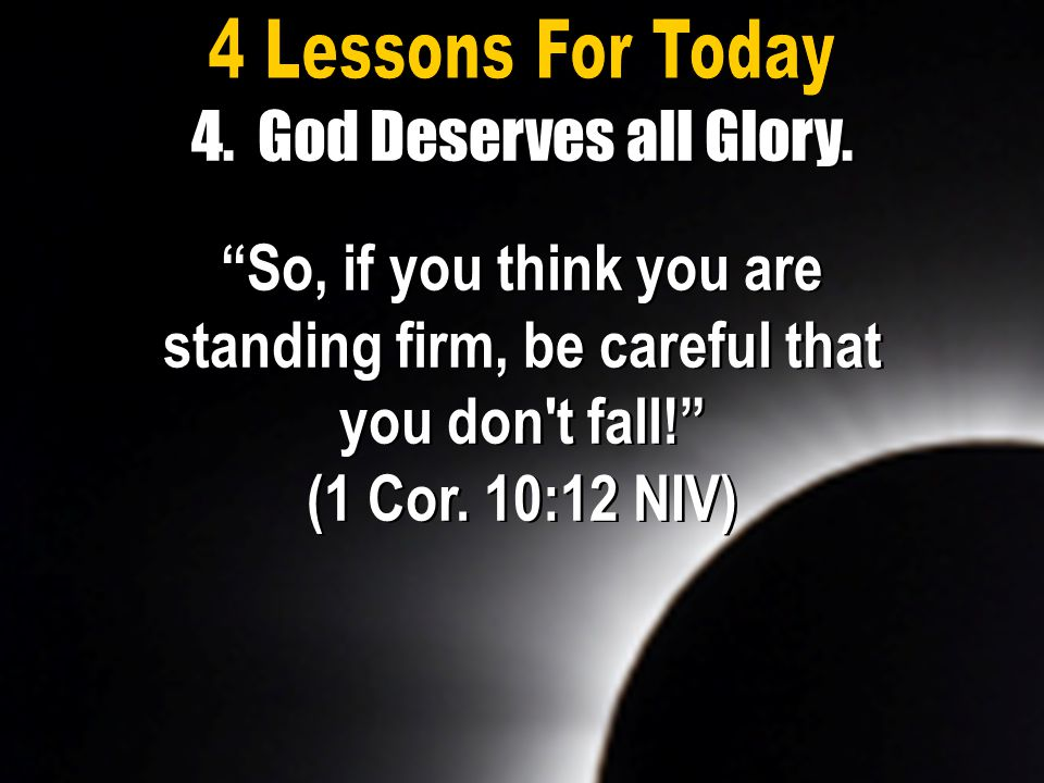 4 Lessons For Today 4. God Deserves all Glory. So, if you think you are standing firm, be careful that you don t fall!