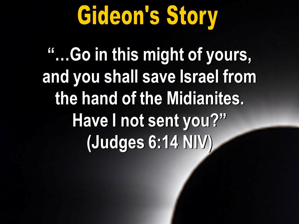 Gideon s Story …Go in this might of yours, and you shall save Israel from the hand of the Midianites. Have I not sent you