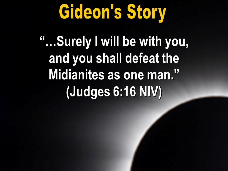Gideon s Story …Surely I will be with you, and you shall defeat the Midianites as one man. (Judges 6:16 NIV)