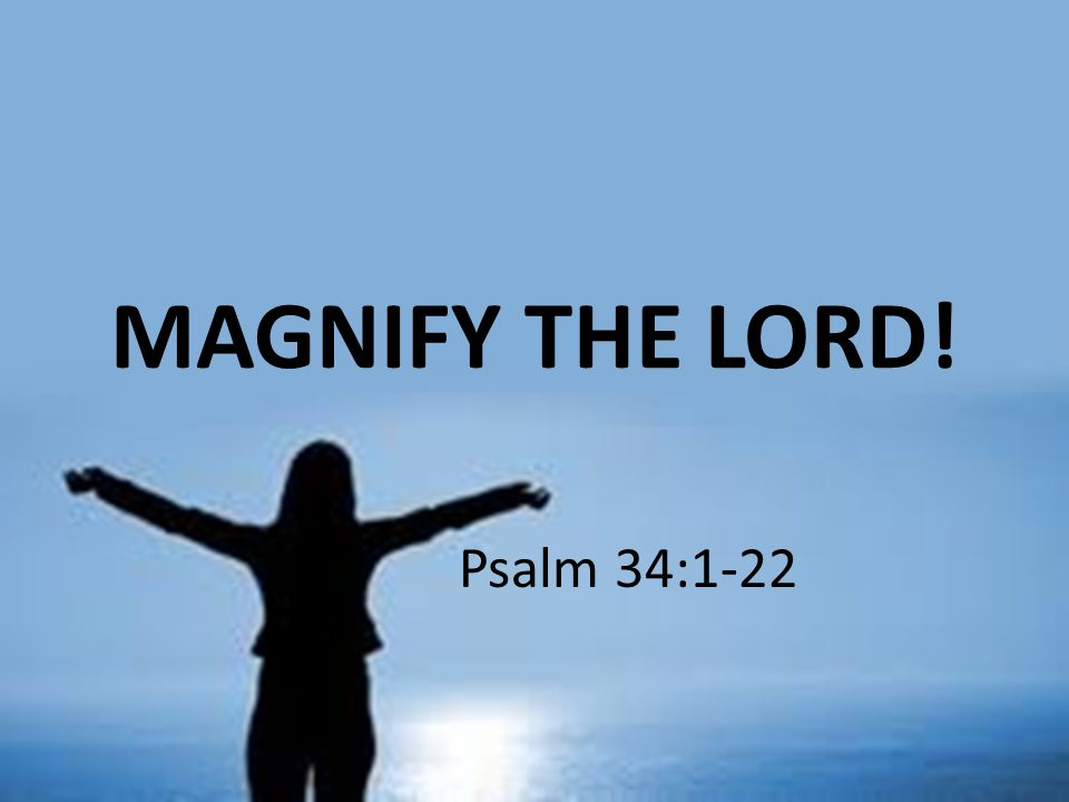 MAGNIFY THE LORD! Psalm 34:1-22