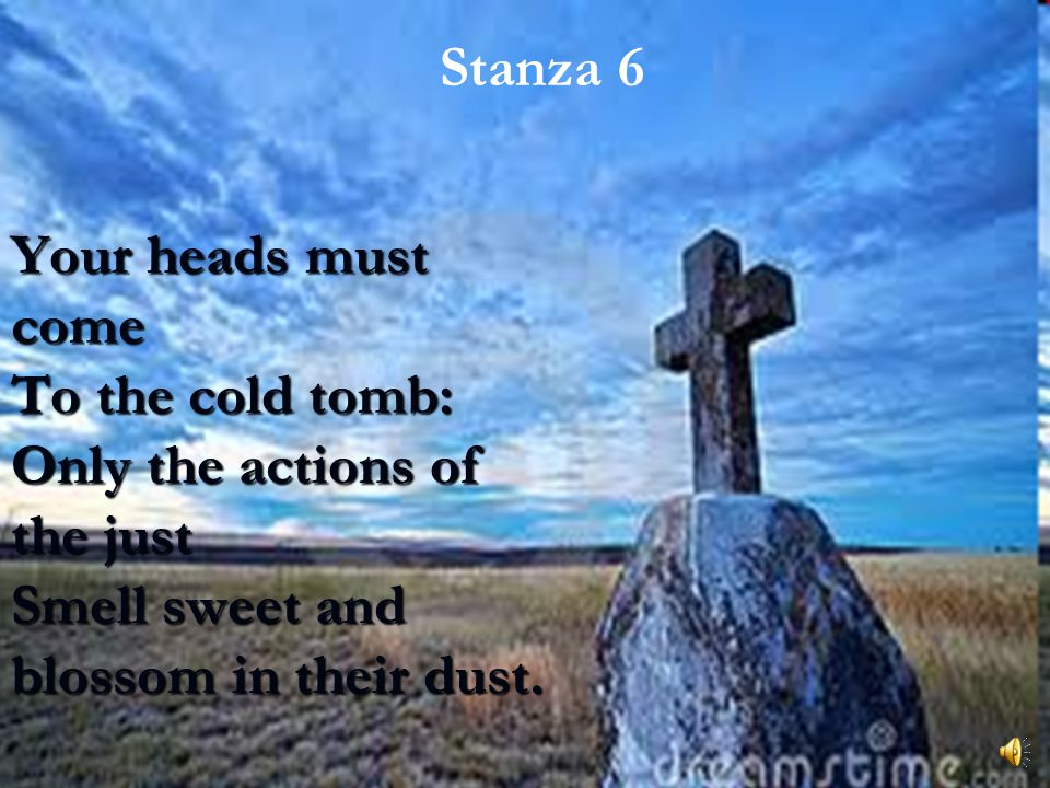 Stanza 6 Your heads must come To the cold tomb: Only the actions of the just Smell sweet and blossom in their dust.