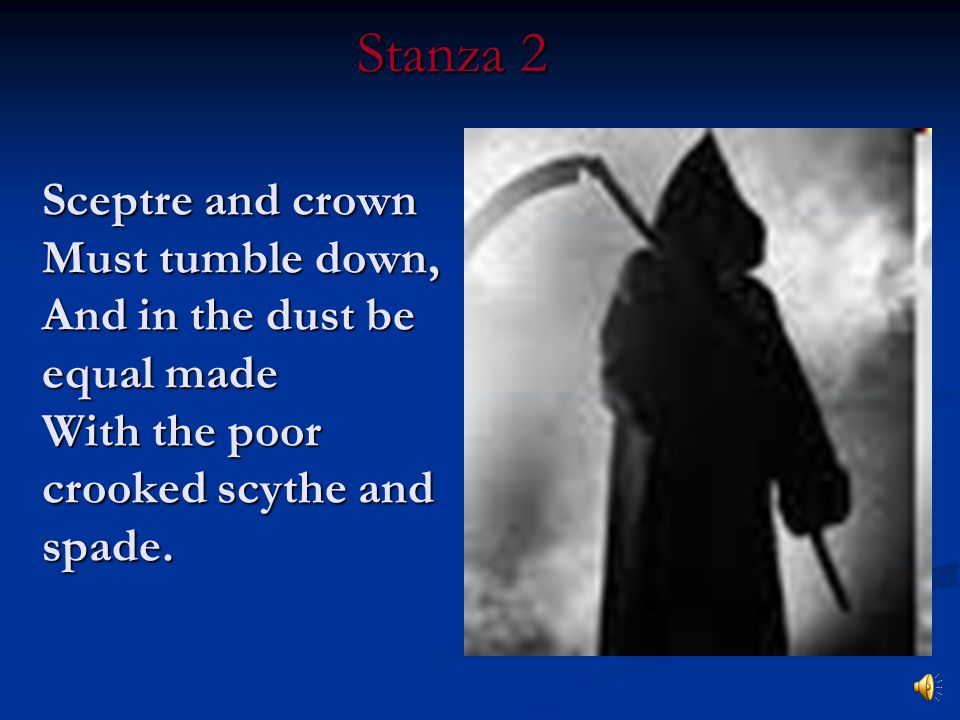 Stanza 2 Sceptre and crown Must tumble down, And in the dust be equal made With the poor crooked scythe and spade.