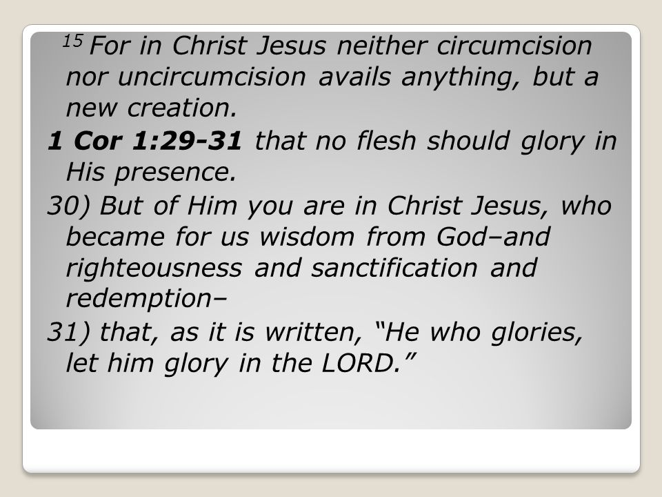 15 For in Christ Jesus neither circumcision nor uncircumcision avails anything, but a new creation.