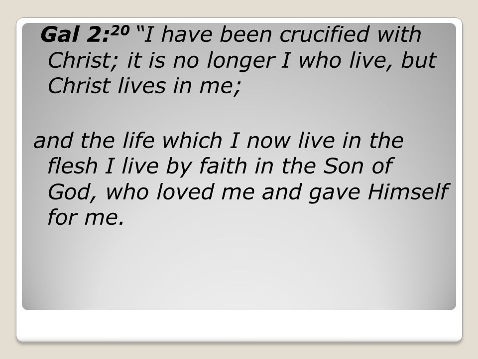 Gal 2:20 I have been crucified with Christ; it is no longer I who live, but Christ lives in me;