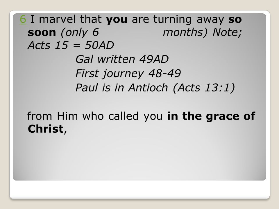 6 I marvel that you are turning away so soon (only 6 months) Note; Acts 15 = 50AD Gal written 49AD First journey 48-49 Paul is in Antioch (Acts 13:1) from Him who called you in the grace of Christ,