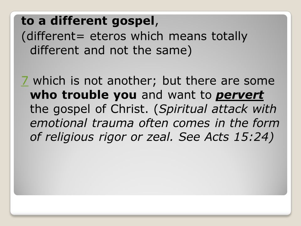 to a different gospel, (different= eteros which means totally different and not the same)