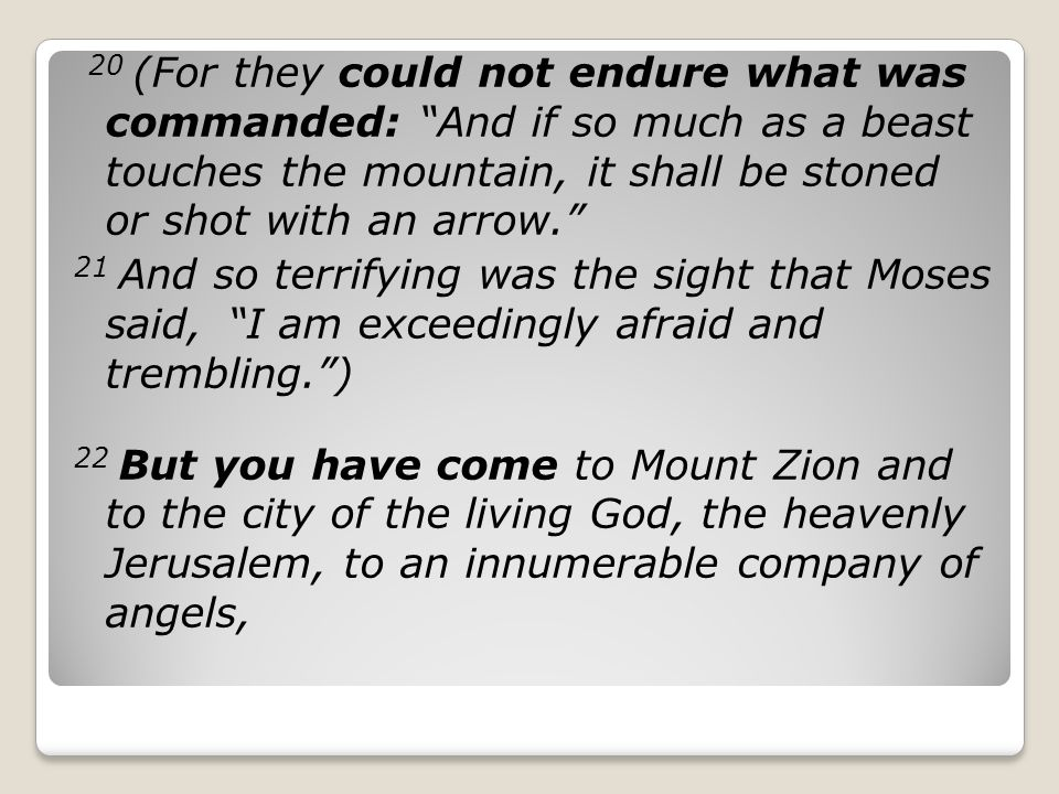 20 (For they could not endure what was commanded: And if so much as a beast touches the mountain, it shall be stoned or shot with an arrow. 21 And so terrifying was the sight that Moses said, I am exceedingly afraid and trembling. ) 22 But you have come to Mount Zion and to the city of the living God, the heavenly Jerusalem, to an innumerable company of angels,