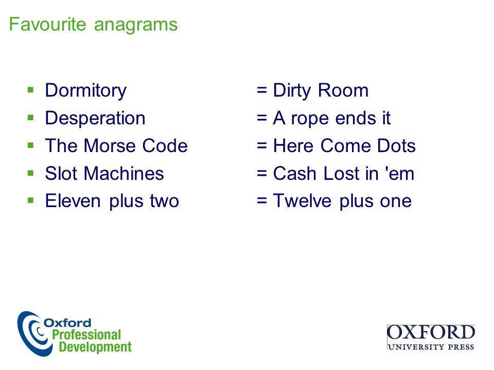 Favourite anagrams Dormitory. Desperation. The Morse Code. Slot Machines. Eleven plus two.