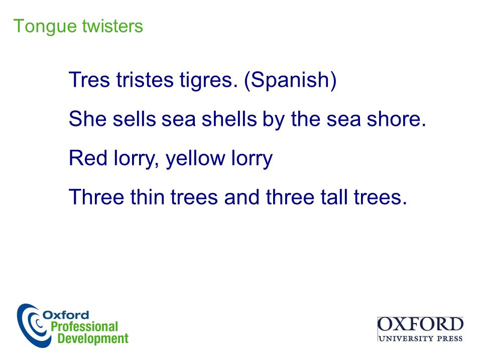 Tres tristes tigres. (Spanish) She sells sea shells by the sea shore.