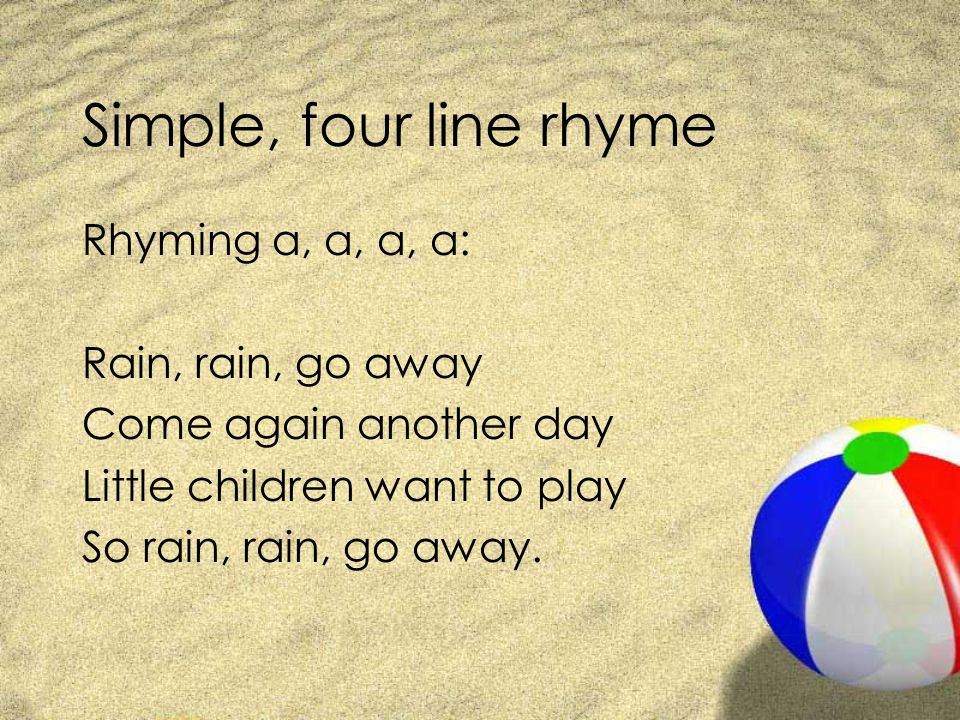 Simple, four line rhyme Rhyming a, a, a, a: Rain, rain, go away
