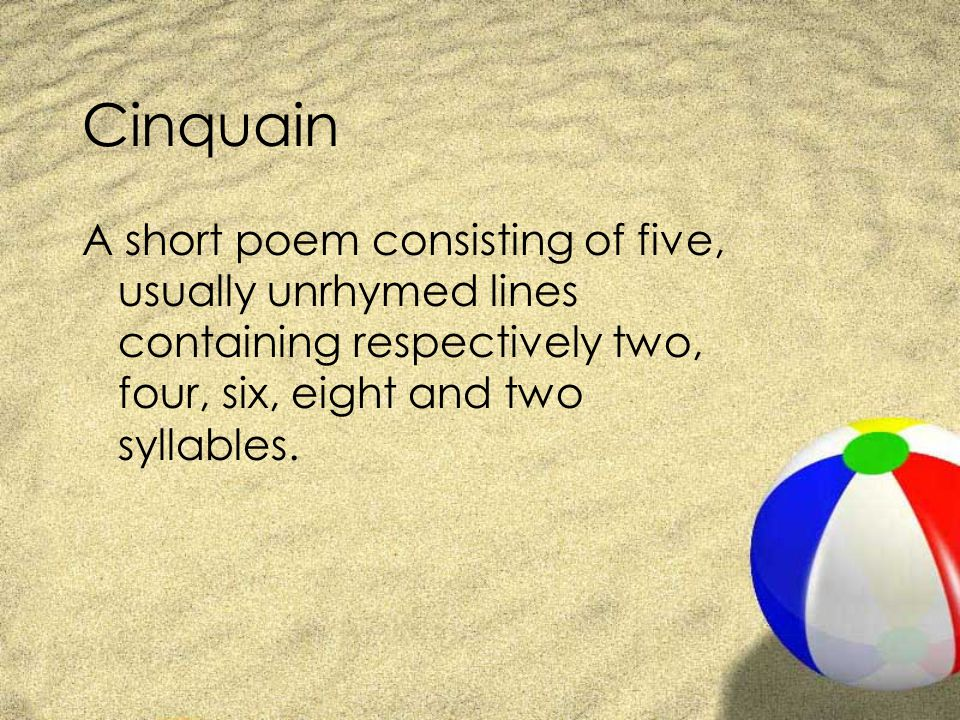 Cinquain A short poem consisting of five, usually unrhymed lines containing respectively two, four, six, eight and two syllables.