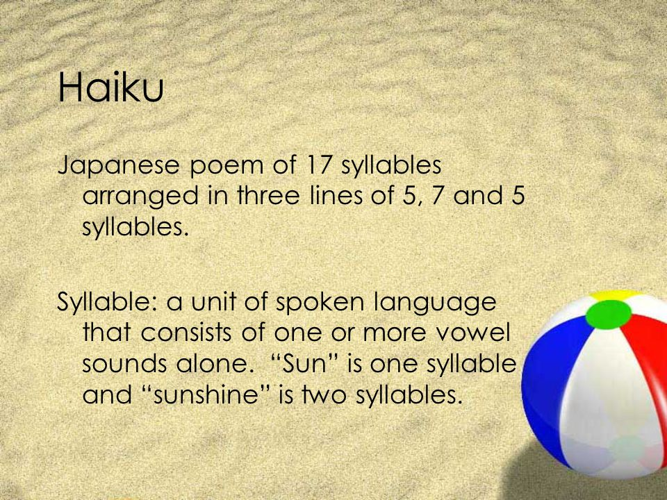 Haiku Japanese poem of 17 syllables arranged in three lines of 5, 7 and 5 syllables.