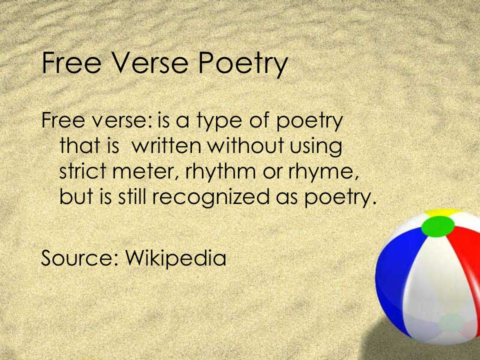 Free Verse Poetry Free verse: is a type of poetry that is written without using strict meter, rhythm or rhyme, but is still recognized as poetry.