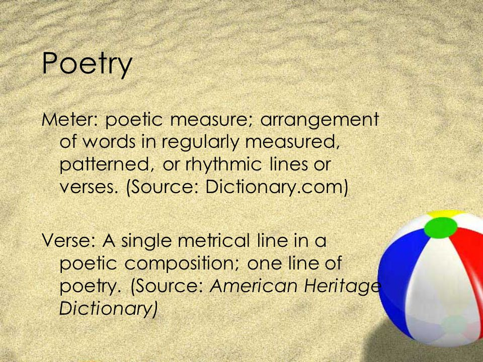 Poetry Meter: poetic measure; arrangement of words in regularly measured, patterned, or rhythmic lines or verses. (Source: Dictionary.com)