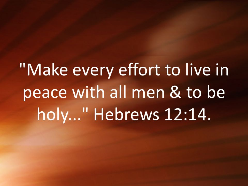 Make every effort to live in peace with all men & to be holy