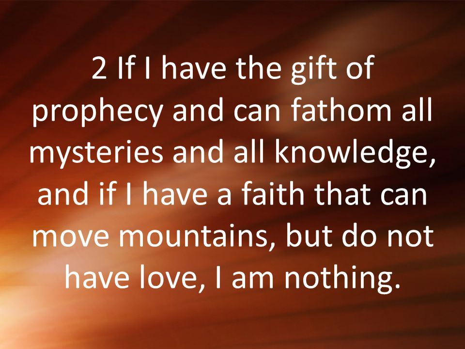 2 If I have the gift of prophecy and can fathom all mysteries and all knowledge, and if I have a faith that can move mountains, but do not have love, I am nothing.