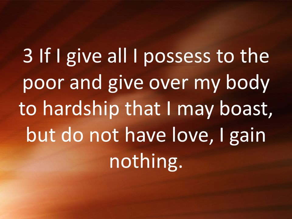 3 If I give all I possess to the poor and give over my body to hardship that I may boast, but do not have love, I gain nothing.