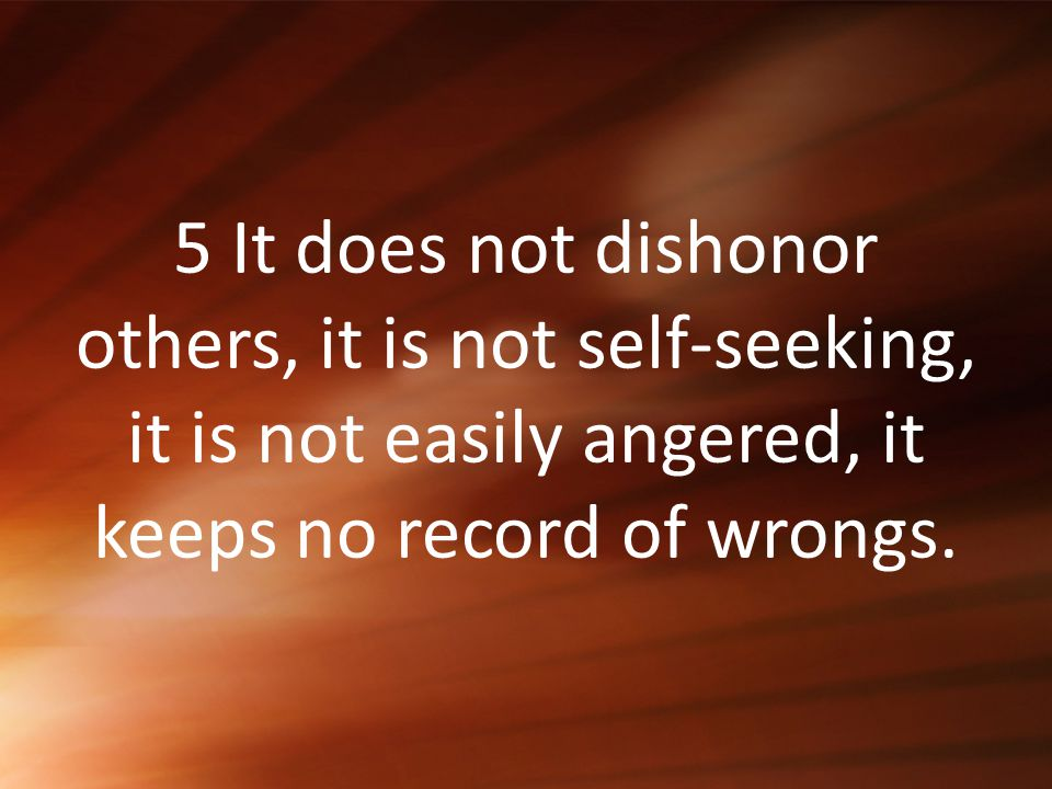 5 It does not dishonor others, it is not self-seeking, it is not easily angered, it keeps no record of wrongs.