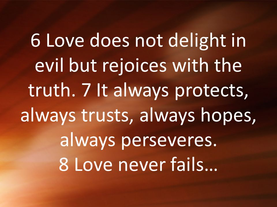 6 Love does not delight in evil but rejoices with the truth