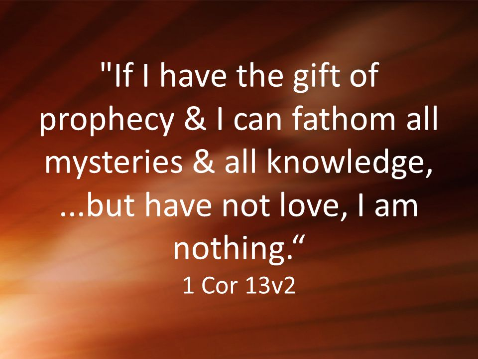 If I have the gift of prophecy & I can fathom all mysteries & all knowledge, ...but have not love, I am nothing. 1 Cor 13v2
