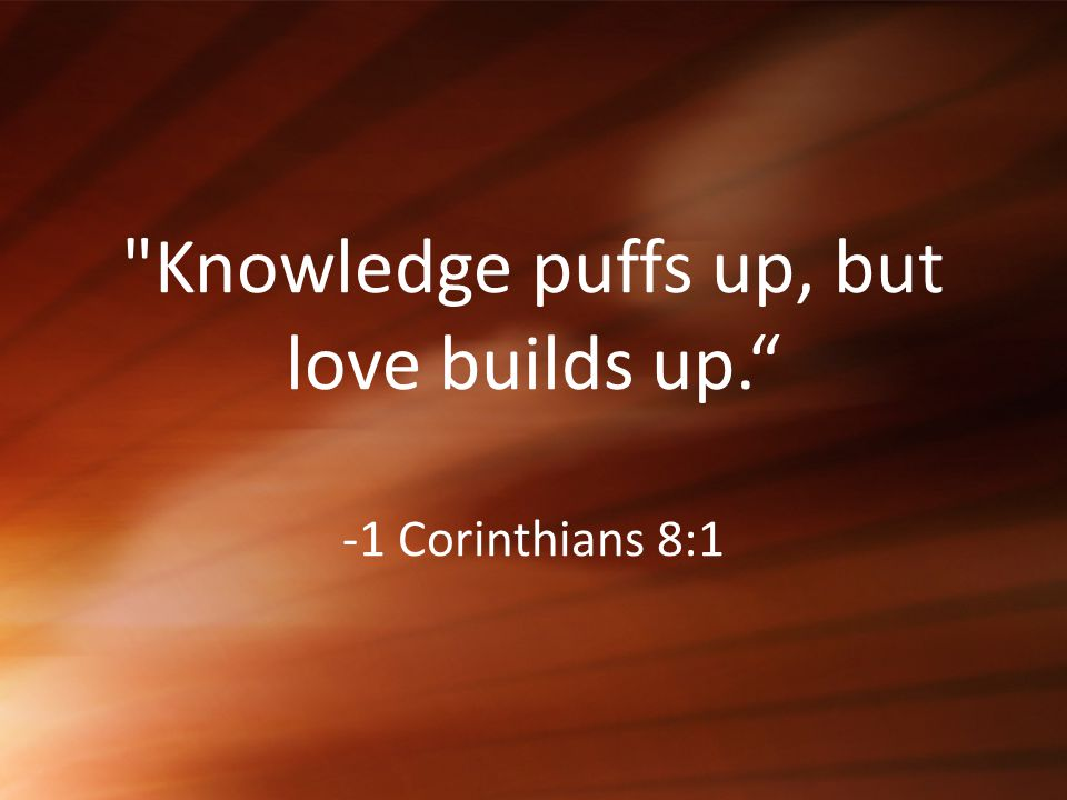 Knowledge puffs up, but love builds up. -1 Corinthians 8:1