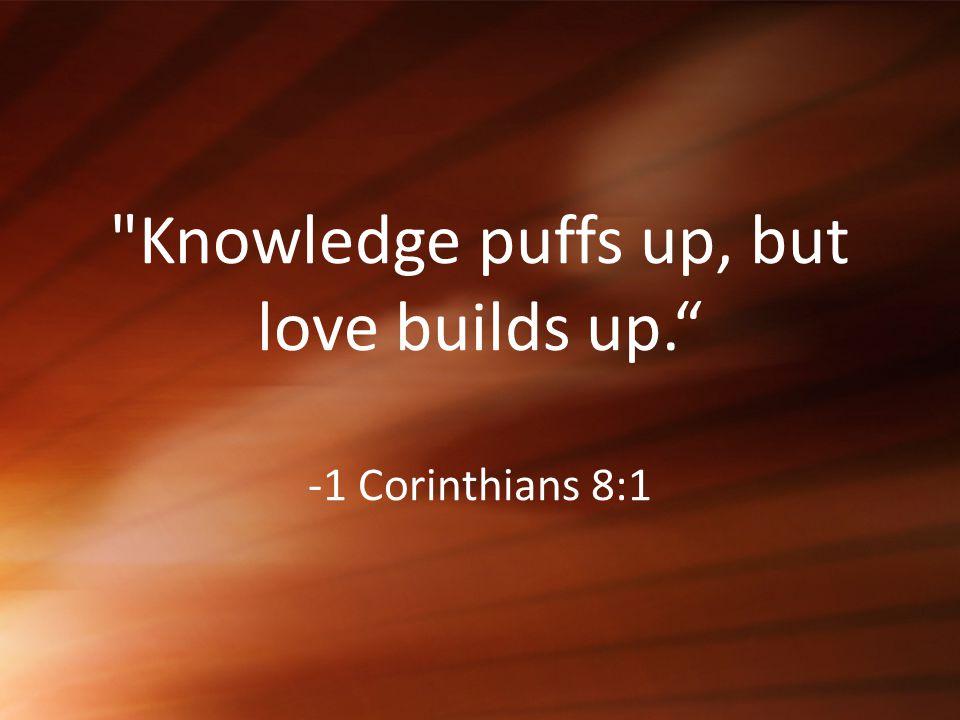 Knowledge puffs up, but love builds up. -1 Corinthians 8:1