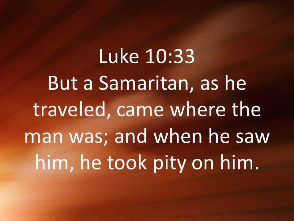 Luke 10:33 But a Samaritan, as he traveled, came where the man was; and when he saw him, he took pity on him.
