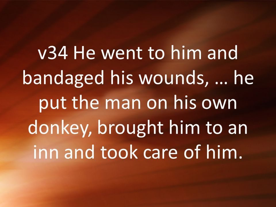 v34 He went to him and bandaged his wounds, … he put the man on his own donkey, brought him to an inn and took care of him.
