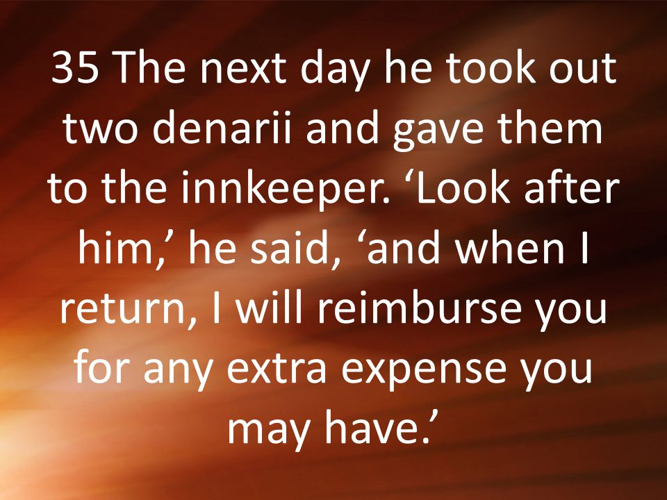 35 The next day he took out two denarii and gave them to the innkeeper