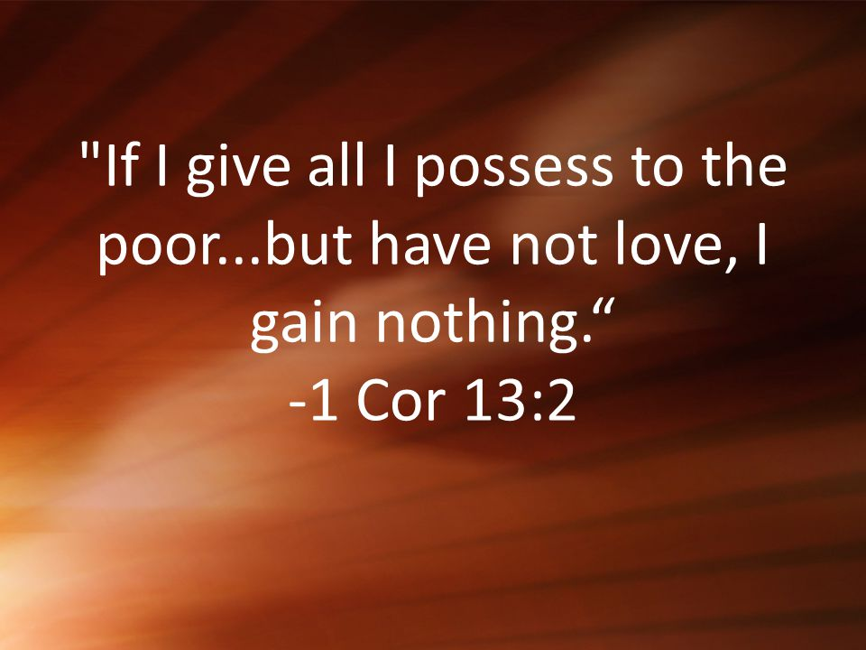 If I give all I possess to the poor...but have not love, I gain nothing. -1 Cor 13:2