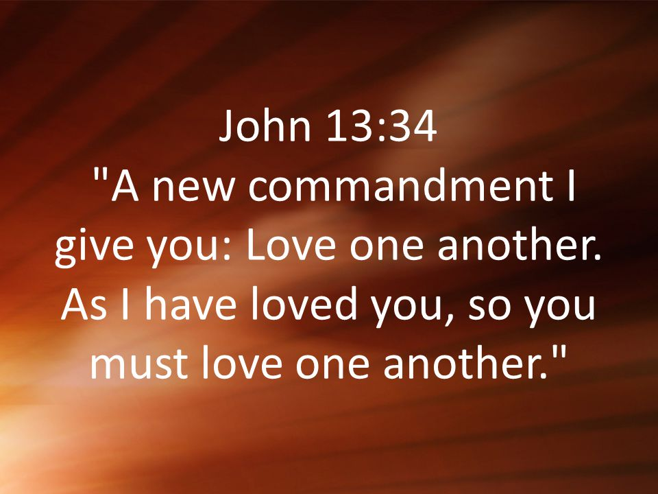 John 13:34 A new commandment I give you: Love one another