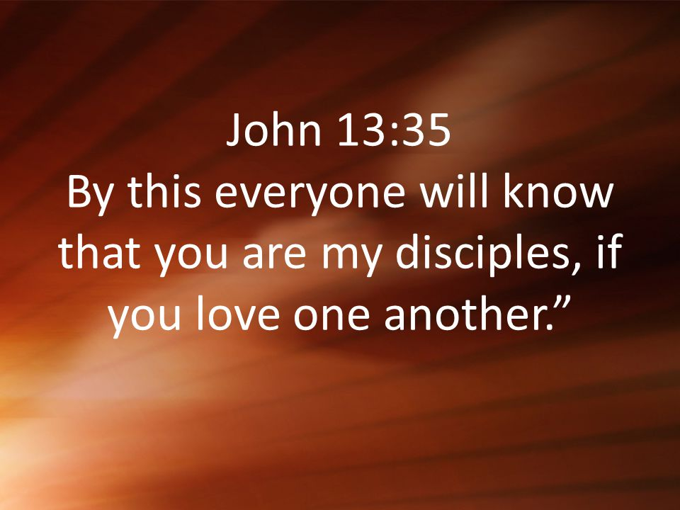 John 13:35 By this everyone will know that you are my disciples, if you love one another.