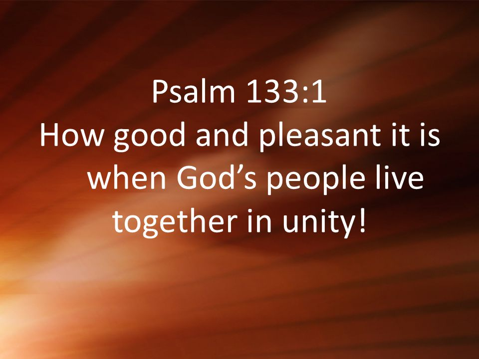 Psalm 133:1 How good and pleasant it is when God's people live together in unity!