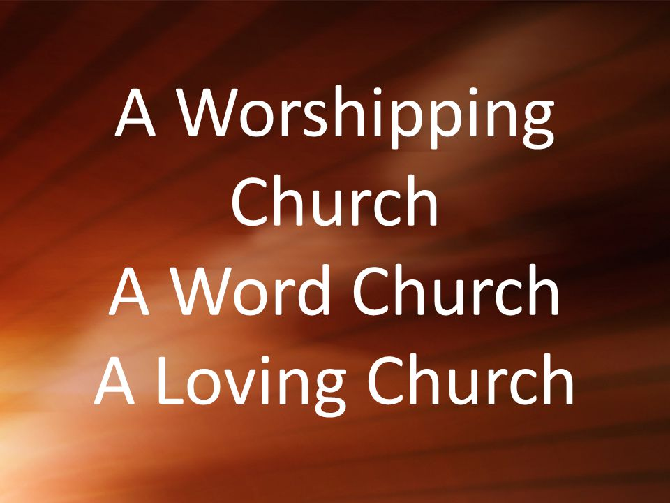 A Worshipping Church A Word Church A Loving Church