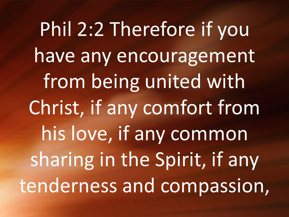 Phil 2:2 Therefore if you have any encouragement from being united with Christ, if any comfort from his love, if any common sharing in the Spirit, if any tenderness and compassion,