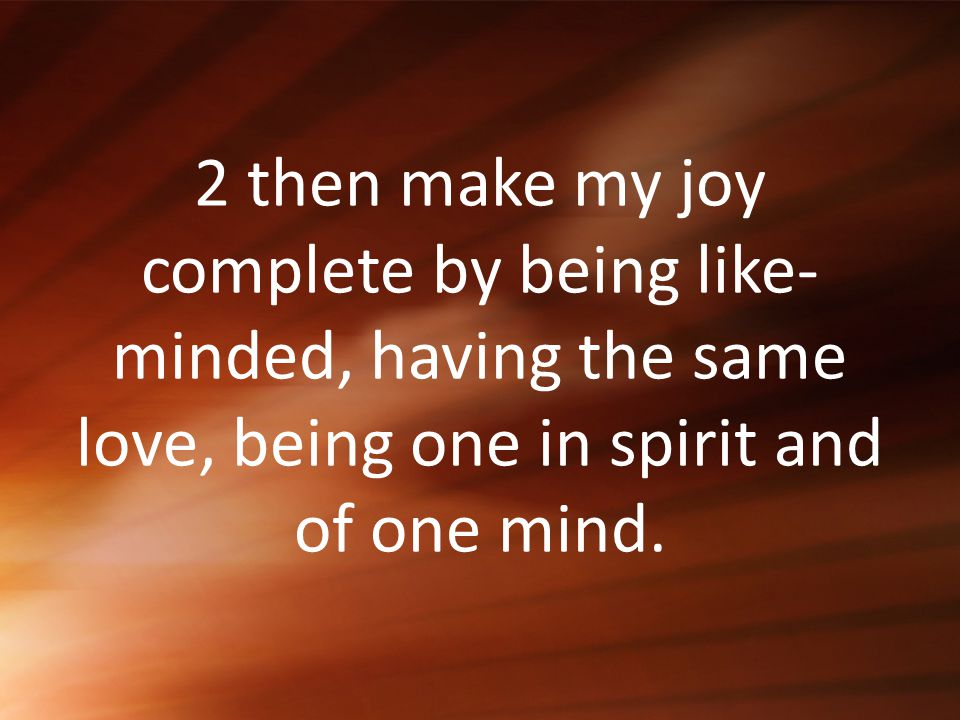 2 then make my joy complete by being like-minded, having the same love, being one in spirit and of one mind.