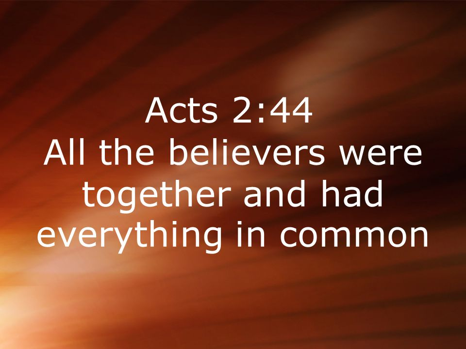 Acts 2:44 All the believers were together and had everything in common