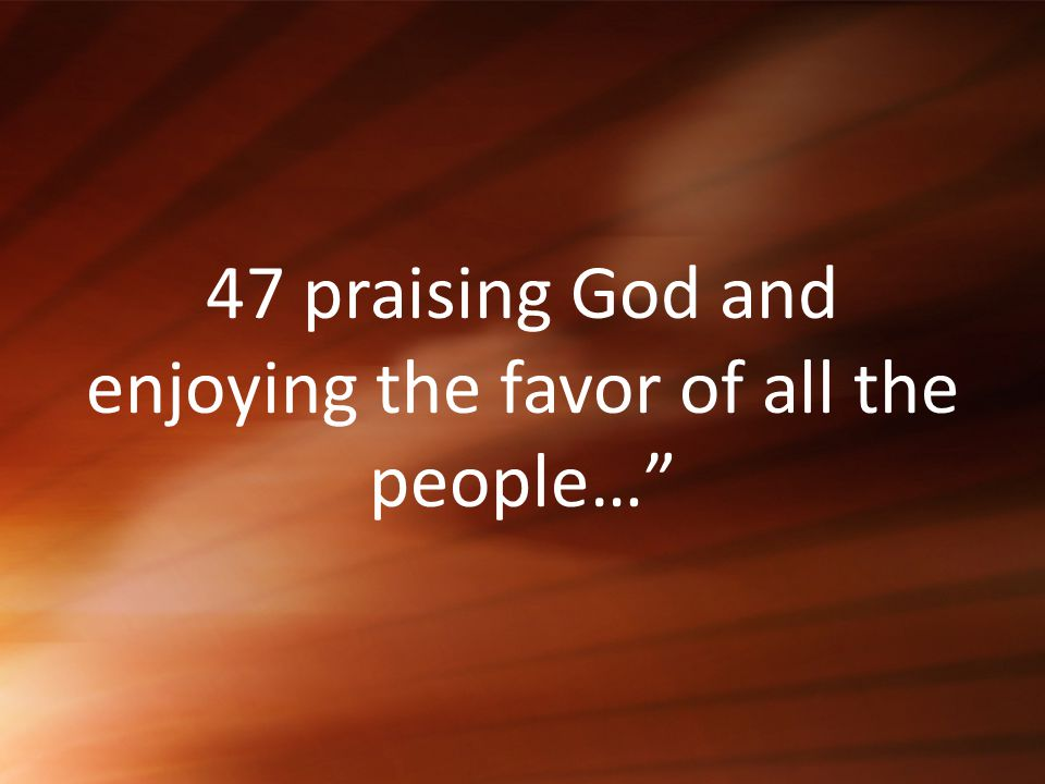 47 praising God and enjoying the favor of all the people…