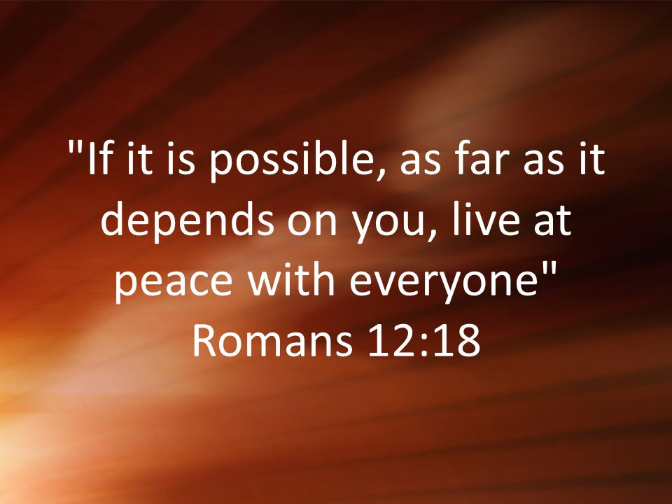 If it is possible, as far as it depends on you, live at peace with everyone Romans 12:18