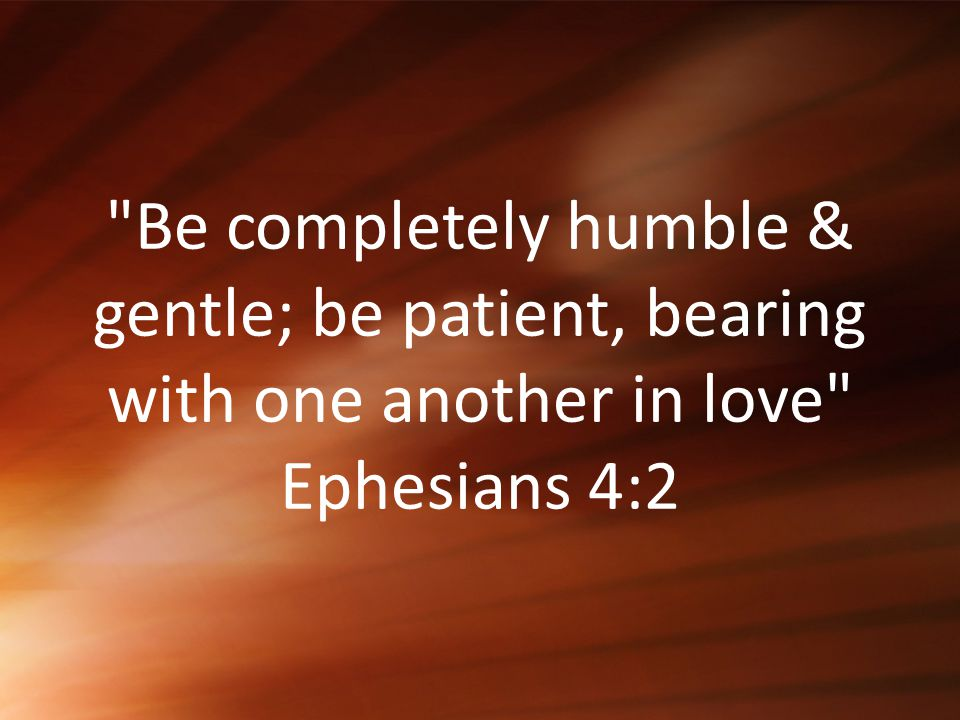 Be completely humble & gentle; be patient, bearing with one another in love Ephesians 4:2