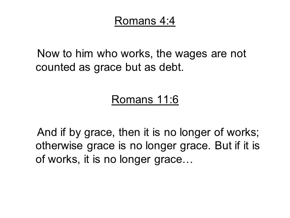 Romans 4:4 Now to him who works, the wages are not counted as grace but as debt. Romans 11:6.