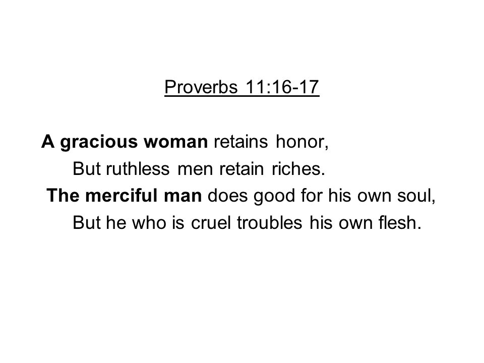 Proverbs 11:16-17 A gracious woman retains honor, But ruthless men retain riches. The merciful man does good for his own soul,