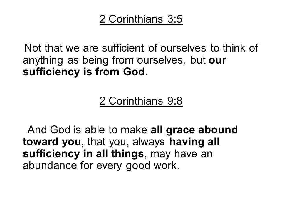 2 Corinthians 3:5 Not that we are sufficient of ourselves to think of anything as being from ourselves, but our sufficiency is from God.