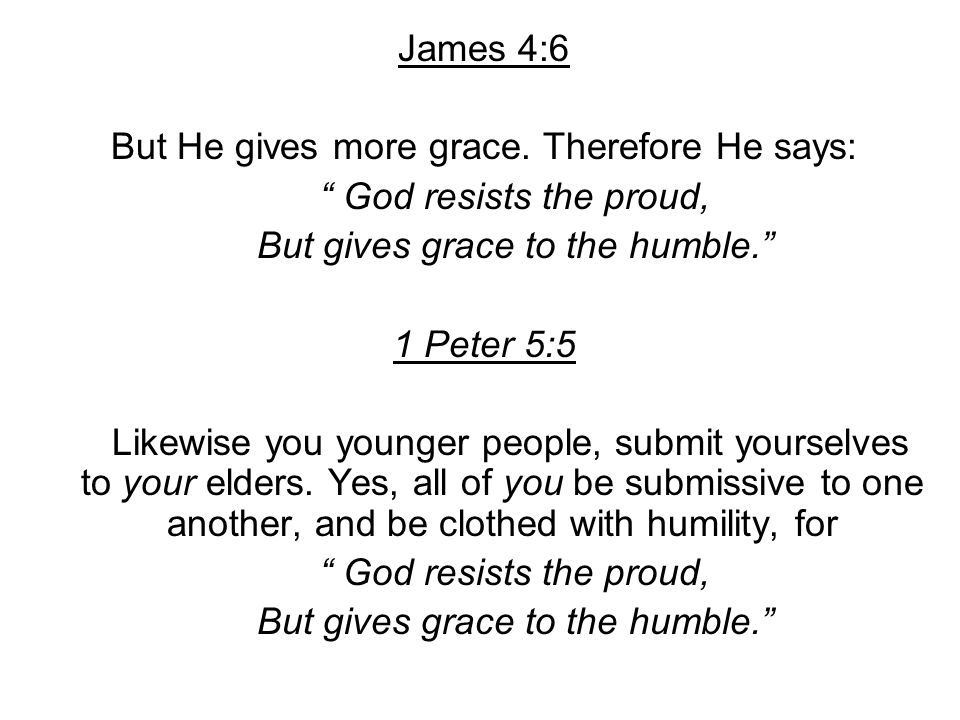 But He gives more grace. Therefore He says: God resists the proud,