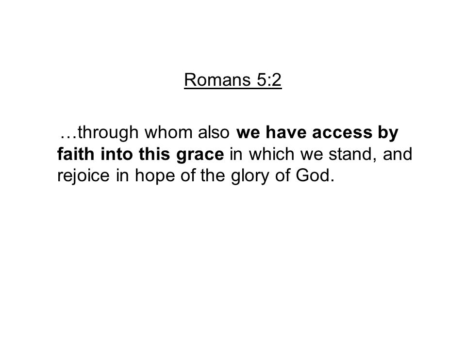 Romans 5:2 …through whom also we have access by faith into this grace in which we stand, and rejoice in hope of the glory of God.